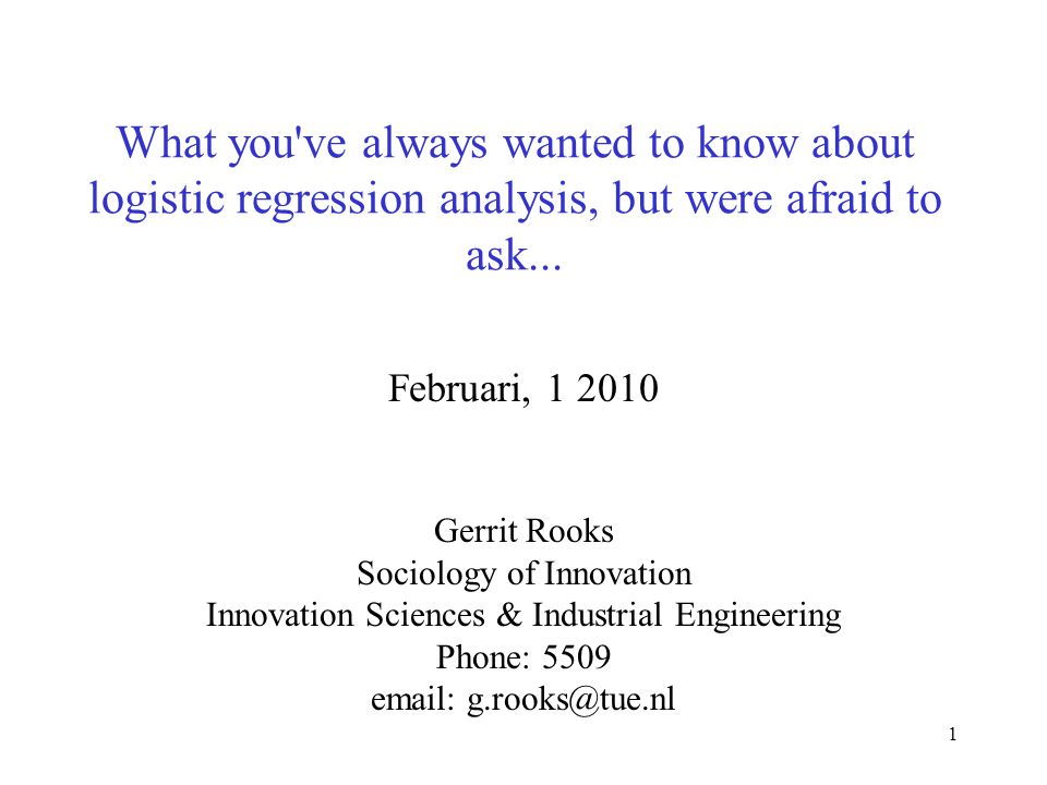 1 What you've always wanted to know about logistic regression analysis, but were afraid to ask... Februari, 1 2010 Gerrit Rooks Sociology of Innovatio