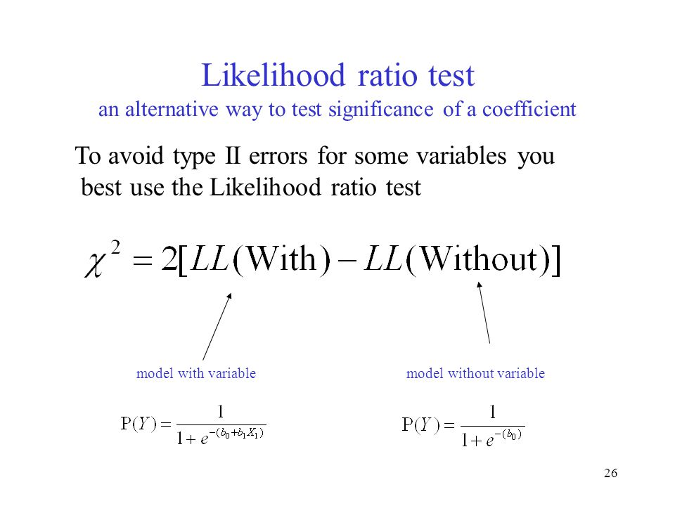 26 Likelihood ratio test an alternative way to test significance of a coefficient To avoid type II errors for some variables you best use the Likeliho