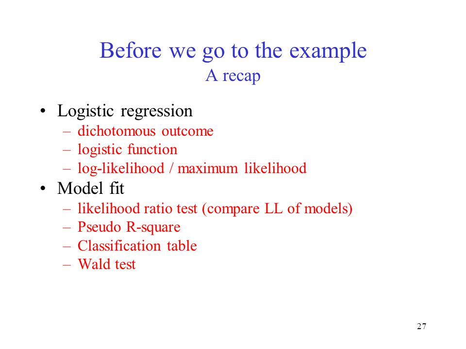 27 Before we go to the example A recap Logistic regression –dichotomous outcome –logistic function –log-likelihood / maximum likelihood Model fit –lik