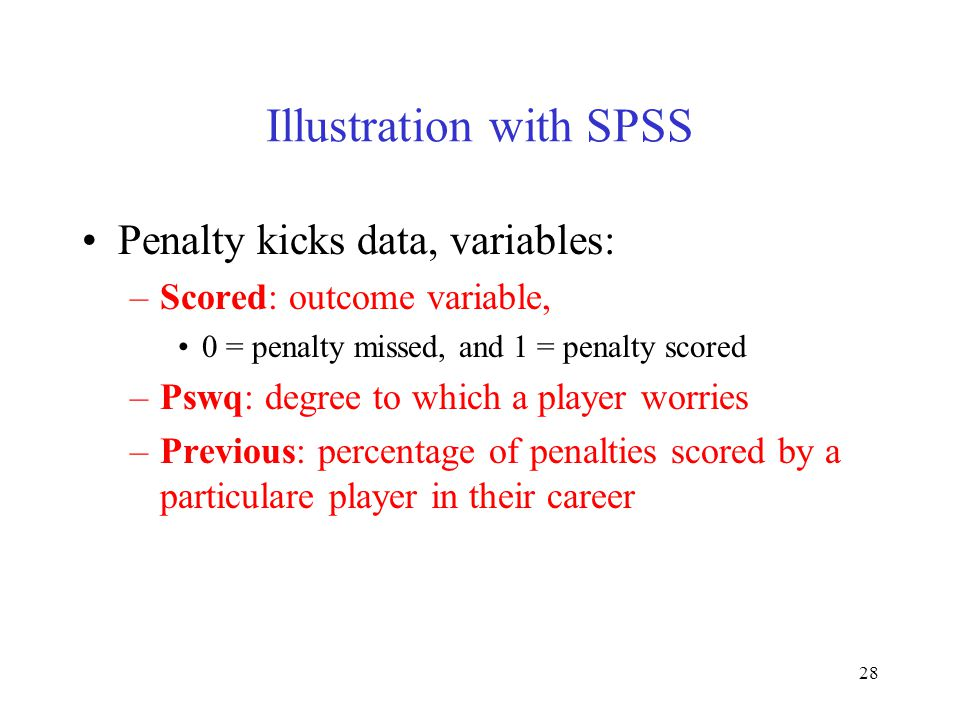 28 Illustration with SPSS Penalty kicks data, variables: –Scored: outcome variable, 0 = penalty missed, and 1 = penalty scored –Pswq: degree to which
