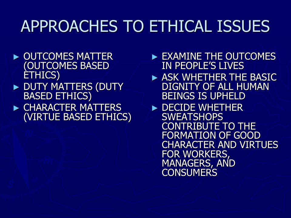 APPROACHES TO ETHICAL ISSUES OUTCOMES MATTER (OUTCOMES BASED ETHICS) OUTCOMES MATTER (OUTCOMES BASED ETHICS) DUTY MATTERS (DUTY BASED ETHICS) DUTY MATTERS (DUTY BASED ETHICS) CHARACTER MATTERS (VIRTUE BASED ETHICS) CHARACTER MATTERS (VIRTUE BASED ETHICS) EXAMINE THE OUTCOMES IN PEOPLES LIVES ASK WHETHER THE BASIC DIGNITY OF ALL HUMAN BEINGS IS UPHELD DECIDE WHETHER SWEATSHOPS CONTRIBUTE TO THE FORMATION OF GOOD CHARACTER AND VIRTUES FOR WORKERS, MANAGERS, AND CONSUMERS