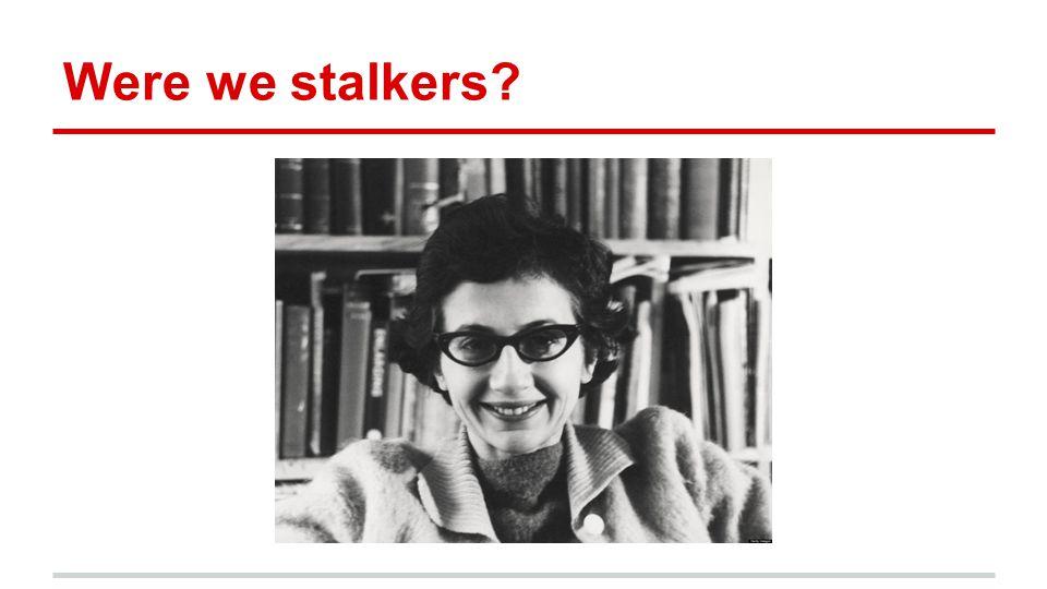 Were we stalkers