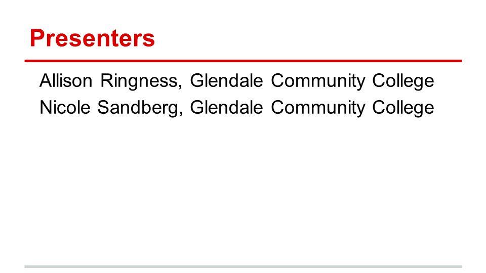 Presenters Allison Ringness, Glendale Community College Nicole Sandberg, Glendale Community College