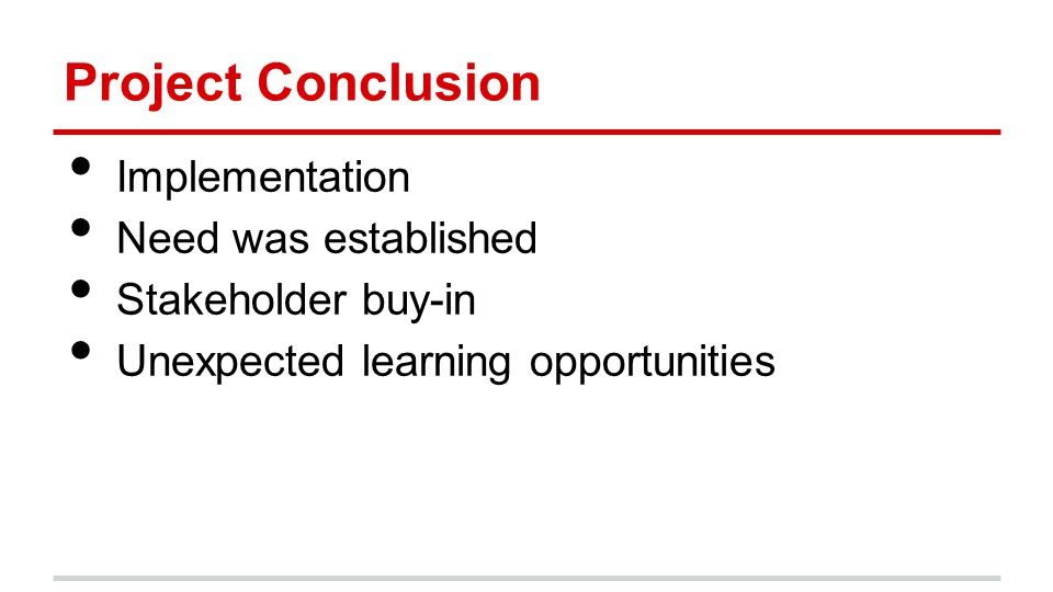 Project Conclusion Implementation Need was established Stakeholder buy-in Unexpected learning opportunities