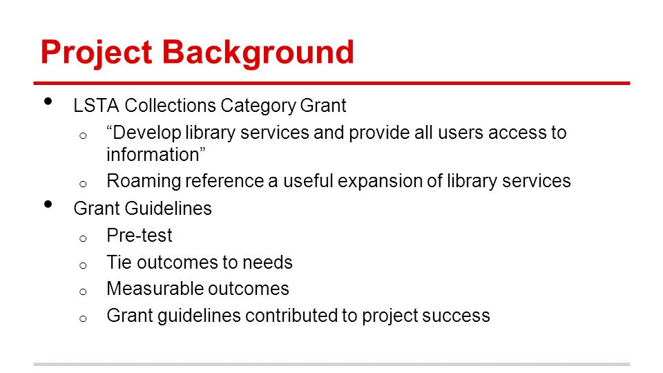 Project Background LSTA Collections Category Grant o Develop library services and provide all users access to information o Roaming reference a useful