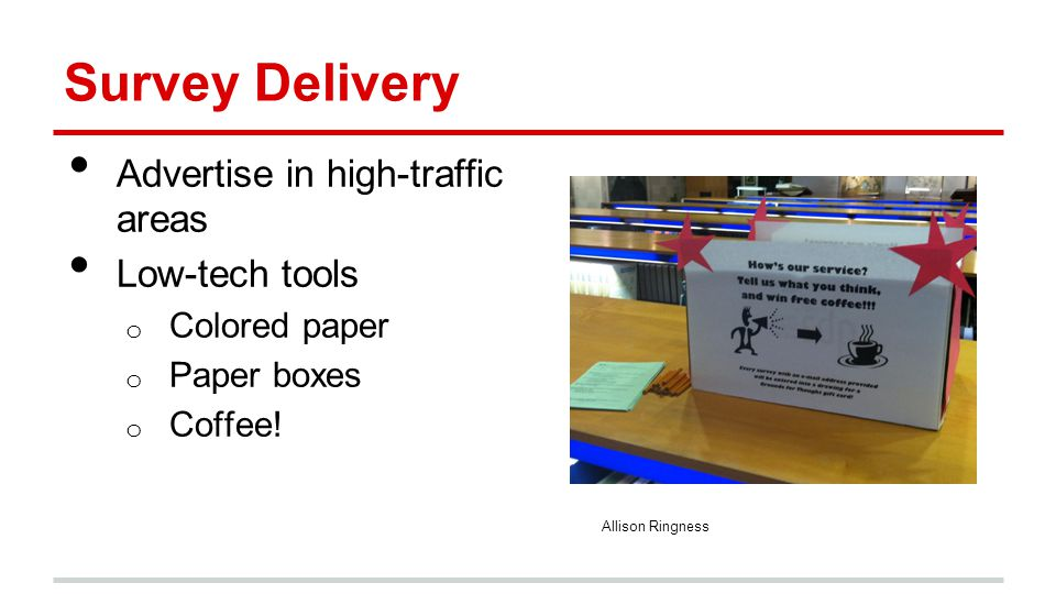 Survey Delivery Advertise in high-traffic areas Low-tech tools o Colored paper o Paper boxes o Coffee! Allison Ringness