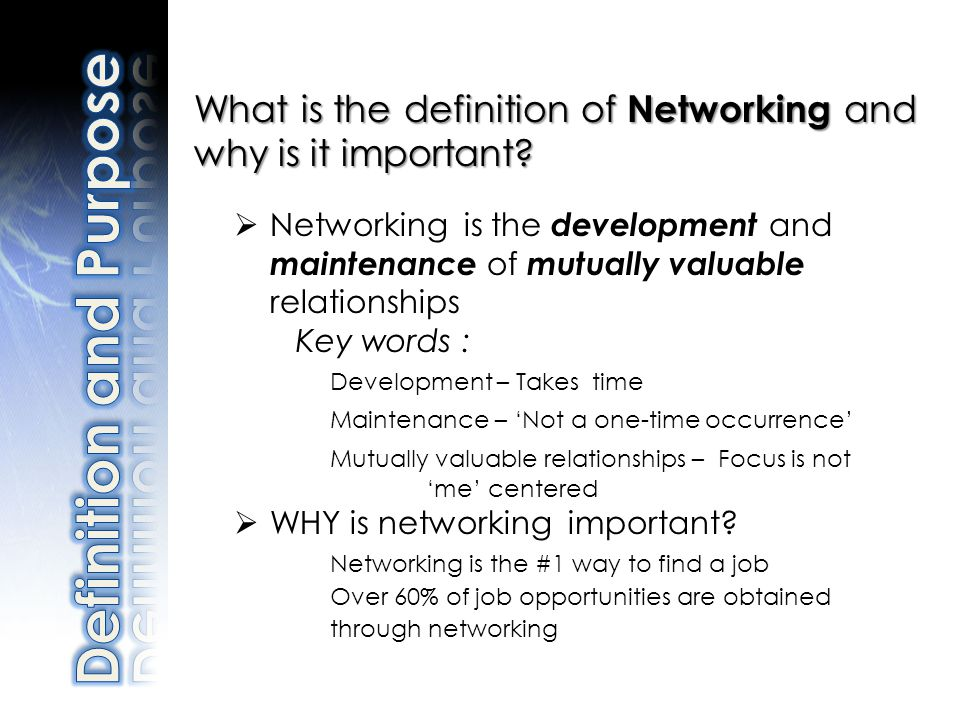 What is the definition of Networking and why is it important? Networking is the development and maintenance of mutually valuable relationships Key wor