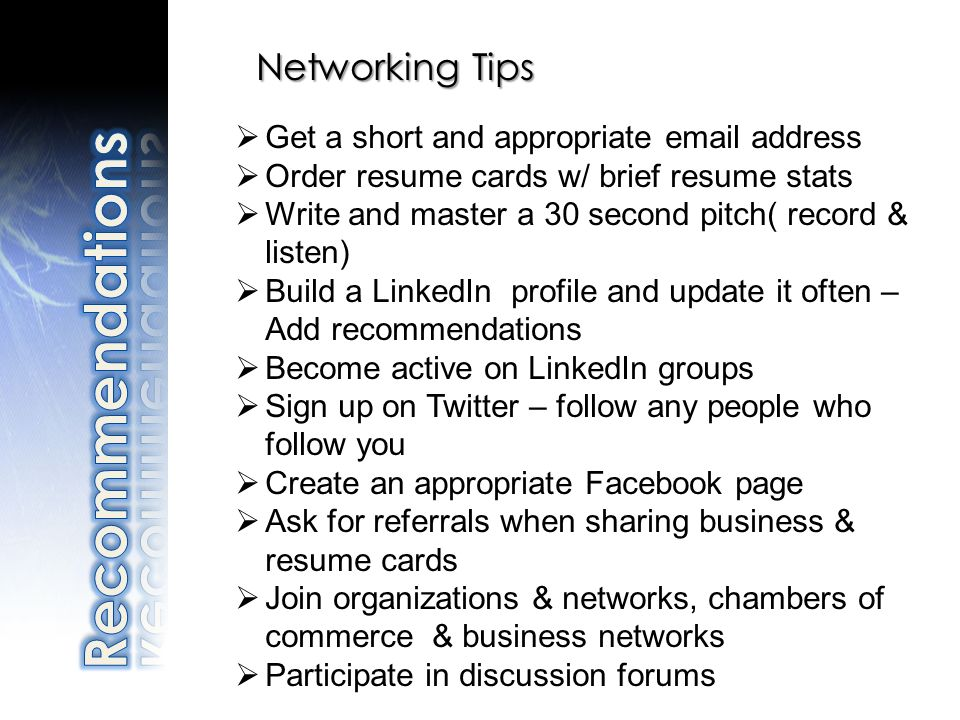Networking Tips Get a short and appropriate email address Order resume cards w/ brief resume stats Write and master a 30 second pitch( record & listen
