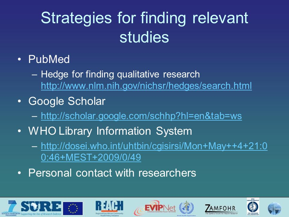 Strategies for finding relevant studies PubMed –Hedge for finding qualitative research http://www.nlm.nih.gov/nichsr/hedges/search.html http://www.nlm.nih.gov/nichsr/hedges/search.html Google Scholar –http://scholar.google.com/schhp hl=en&tab=wshttp://scholar.google.com/schhp hl=en&tab=ws WHO Library Information System –http://dosei.who.int/uhtbin/cgisirsi/Mon+May++4+21:0 0:46+MEST+2009/0/49http://dosei.who.int/uhtbin/cgisirsi/Mon+May++4+21:0 0:46+MEST+2009/0/49 Personal contact with researchers