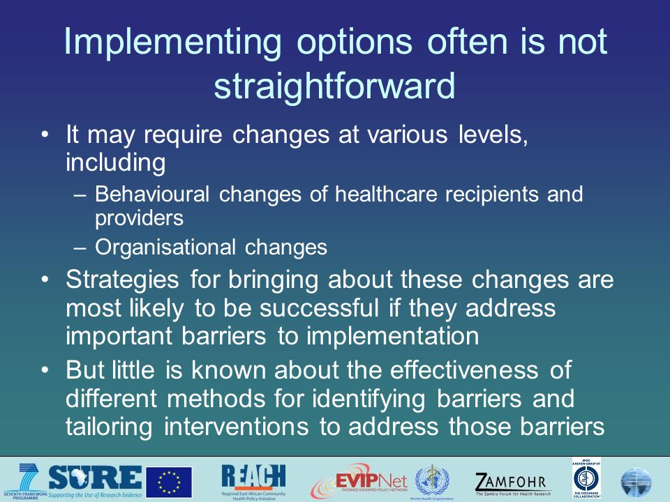 Implementing options often is not straightforward It may require changes at various levels, including –Behavioural changes of healthcare recipients and providers –Organisational changes Strategies for bringing about these changes are most likely to be successful if they address important barriers to implementation But little is known about the effectiveness of different methods for identifying barriers and tailoring interventions to address those barriers