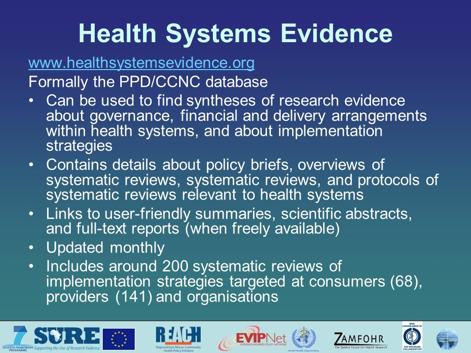 Health Systems Evidence www.healthsystemsevidence.org Formally the PPD/CCNC database Can be used to find syntheses of research evidence about governance, financial and delivery arrangements within health systems, and about implementation strategies Contains details about policy briefs, overviews of systematic reviews, systematic reviews, and protocols of systematic reviews relevant to health systems Links to user-friendly summaries, scientific abstracts, and full-text reports (when freely available) Updated monthly Includes around 200 systematic reviews of implementation strategies targeted at consumers (68), providers (141) and organisations