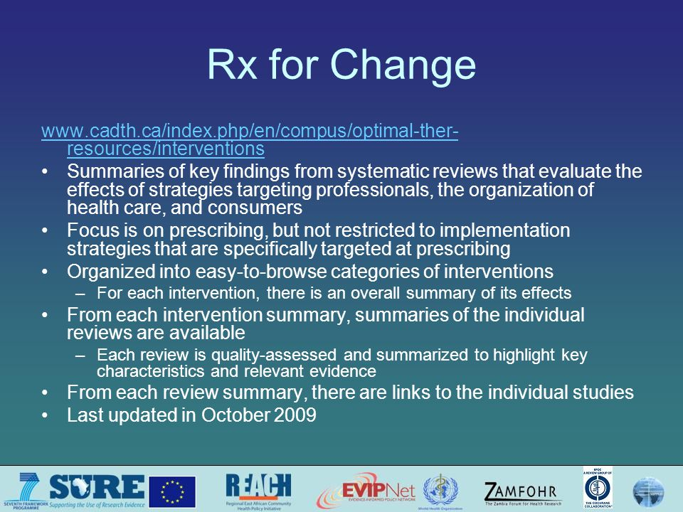 Rx for Change www.cadth.ca/index.php/en/compus/optimal-ther- resources/interventions Summaries of key findings from systematic reviews that evaluate the effects of strategies targeting professionals, the organization of health care, and consumers Focus is on prescribing, but not restricted to implementation strategies that are specifically targeted at prescribing Organized into easy-to-browse categories of interventions –For each intervention, there is an overall summary of its effects From each intervention summary, summaries of the individual reviews are available –Each review is quality-assessed and summarized to highlight key characteristics and relevant evidence From each review summary, there are links to the individual studies Last updated in October 2009
