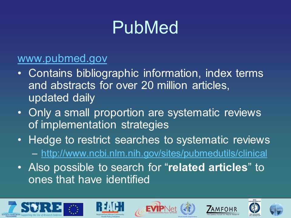 PubMed www.pubmed.gov Contains bibliographic information, index terms and abstracts for over 20 million articles, updated daily Only a small proportion are systematic reviews of implementation strategies Hedge to restrict searches to systematic reviews –http://www.ncbi.nlm.nih.gov/sites/pubmedutils/clinicalhttp://www.ncbi.nlm.nih.gov/sites/pubmedutils/clinical Also possible to search for related articles to ones that have identified