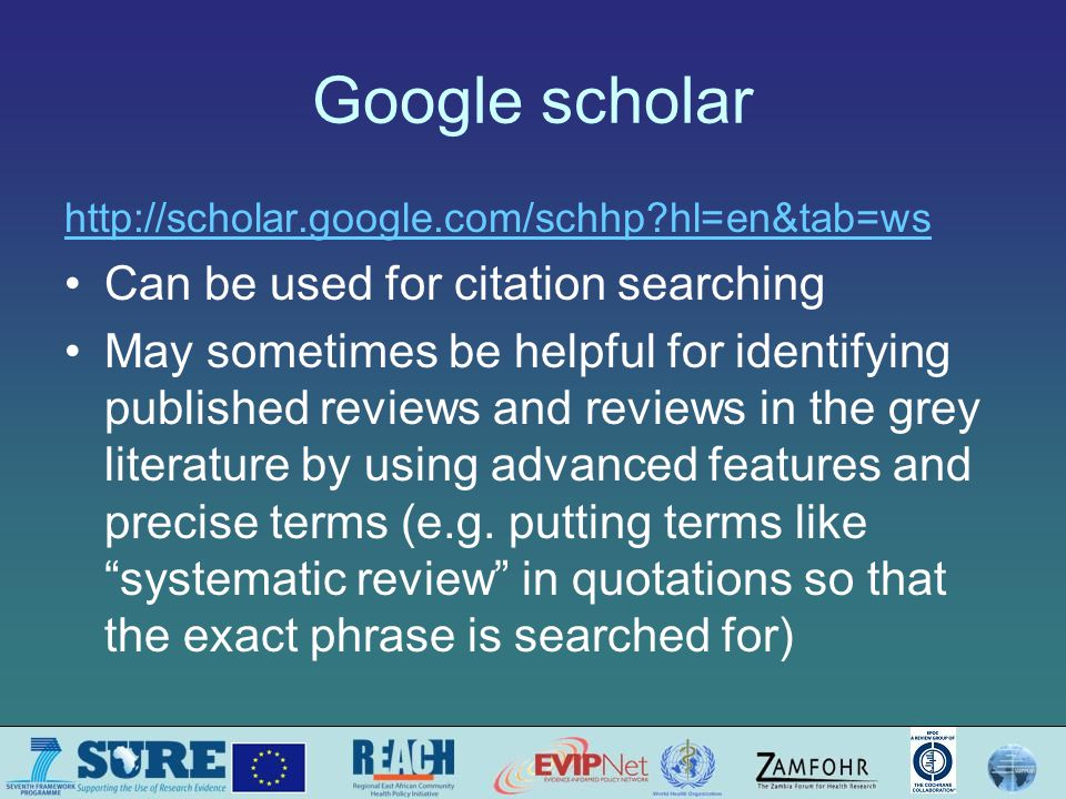 Google scholar http://scholar.google.com/schhp hl=en&tab=ws Can be used for citation searching May sometimes be helpful for identifying published reviews and reviews in the grey literature by using advanced features and precise terms (e.g.