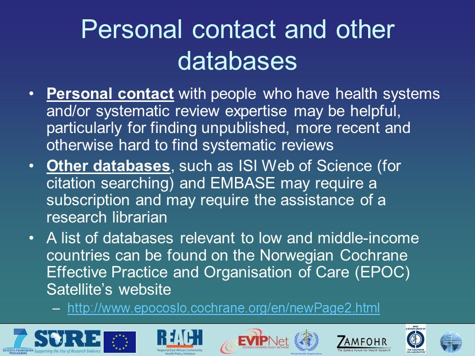 Personal contact and other databases Personal contact with people who have health systems and/or systematic review expertise may be helpful, particularly for finding unpublished, more recent and otherwise hard to find systematic reviews Other databases, such as ISI Web of Science (for citation searching) and EMBASE may require a subscription and may require the assistance of a research librarian A list of databases relevant to low and middle-income countries can be found on the Norwegian Cochrane Effective Practice and Organisation of Care (EPOC) Satellites website –http://www.epocoslo.cochrane.org/en/newPage2.htmlhttp://www.epocoslo.cochrane.org/en/newPage2.html