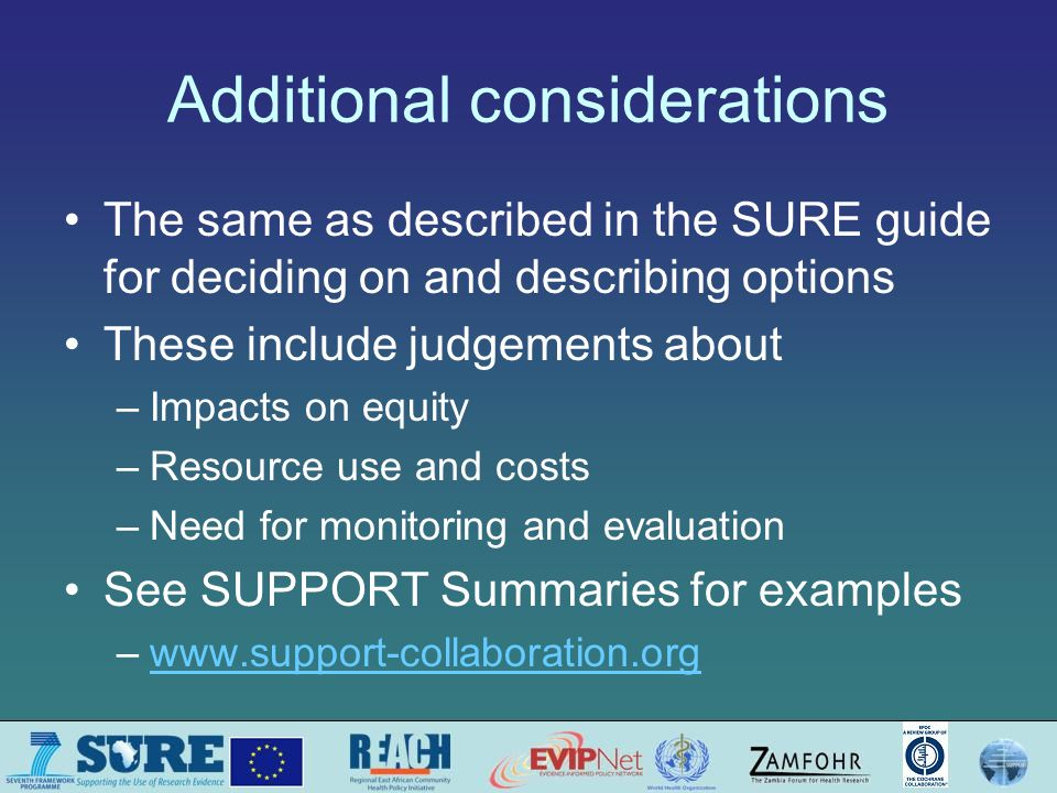 Additional considerations The same as described in the SURE guide for deciding on and describing options These include judgements about –Impacts on equity –Resource use and costs –Need for monitoring and evaluation See SUPPORT Summaries for examples –www.support-collaboration.orgwww.support-collaboration.org
