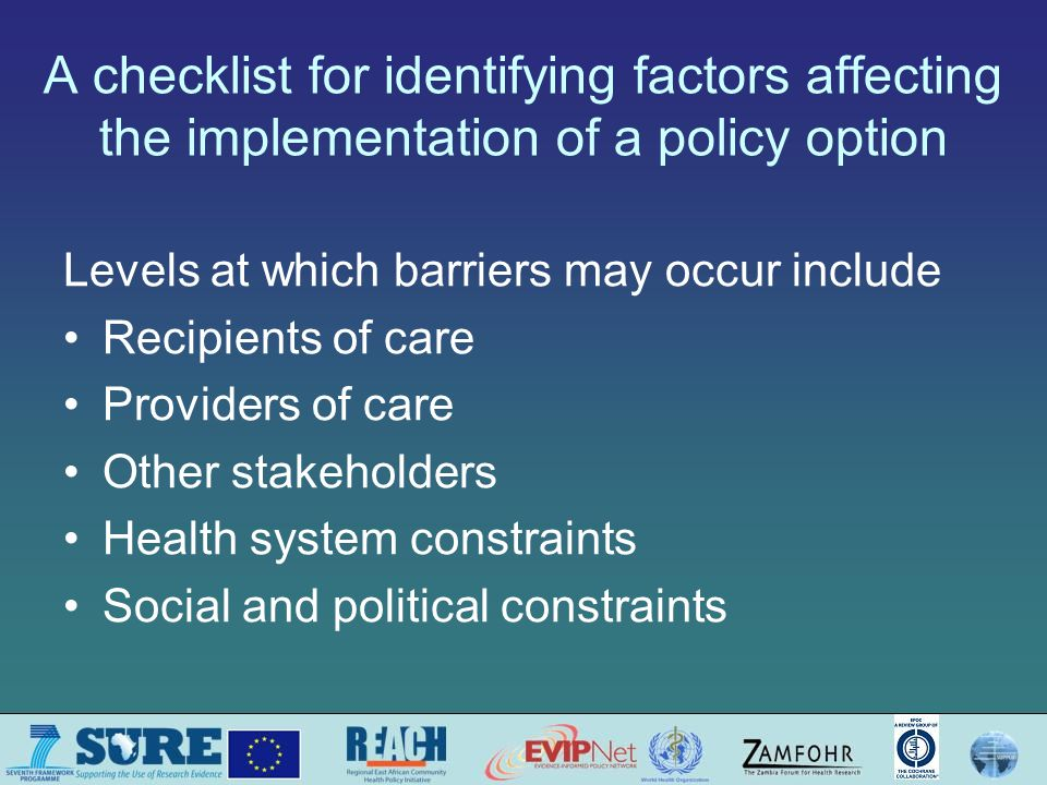 A checklist for identifying factors affecting the implementation of a policy option Levels at which barriers may occur include Recipients of care Providers of care Other stakeholders Health system constraints Social and political constraints