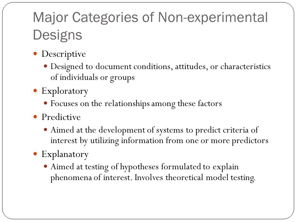 Major Categories of Non-experimental Designs Descriptive Designed to document conditions, attitudes, or characteristics of individuals or groups Exploratory Focuses on the relationships among these factors Predictive Aimed at the development of systems to predict criteria of interest by utilizing information from one or more predictors Explanatory Aimed at testing of hypotheses formulated to explain phenomena of interest.