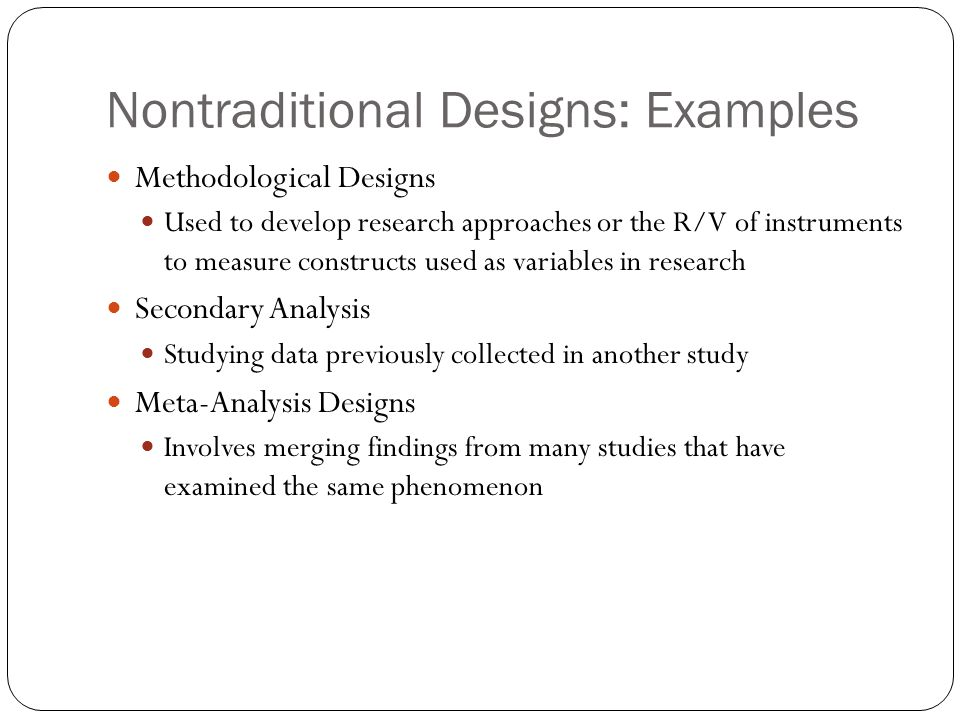 Nontraditional Designs: Examples Methodological Designs Used to develop research approaches or the R/V of instruments to measure constructs used as variables in research Secondary Analysis Studying data previously collected in another study Meta-Analysis Designs Involves merging findings from many studies that have examined the same phenomenon