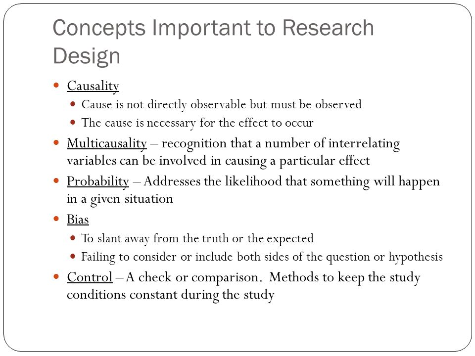 Concepts Important to Research Design Causality Cause is not directly observable but must be observed The cause is necessary for the effect to occur Multicausality – recognition that a number of interrelating variables can be involved in causing a particular effect Probability – Addresses the likelihood that something will happen in a given situation Bias To slant away from the truth or the expected Failing to consider or include both sides of the question or hypothesis Control – A check or comparison.