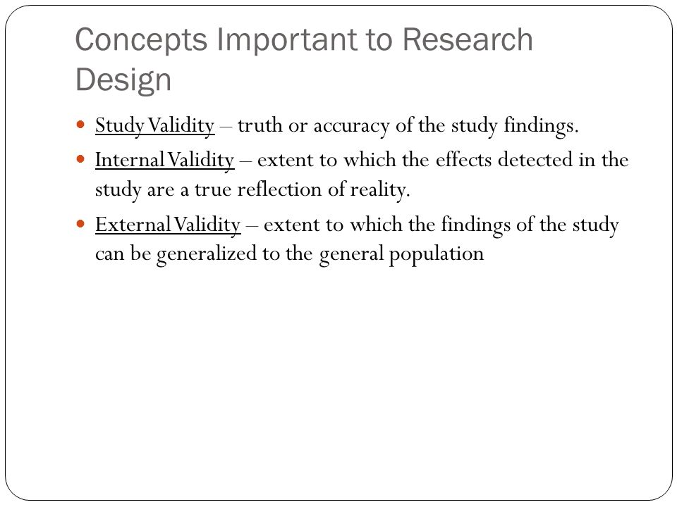 Concepts Important to Research Design Study Validity – truth or accuracy of the study findings.