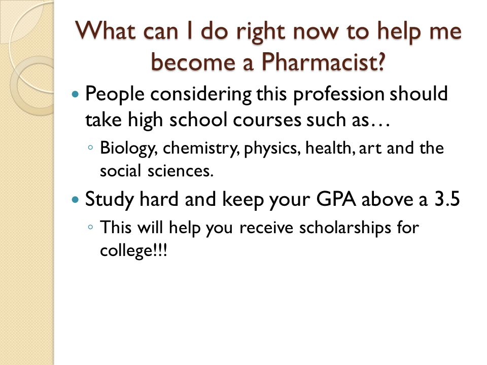 What can I do right now to help me become a Pharmacist.