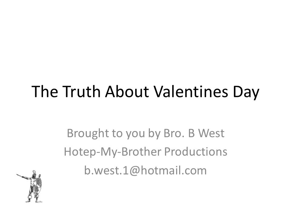 The Truth About Valentines Day Brought to you by Bro. B West Hotep-My-Brother Productions b.west.1@hotmail.com