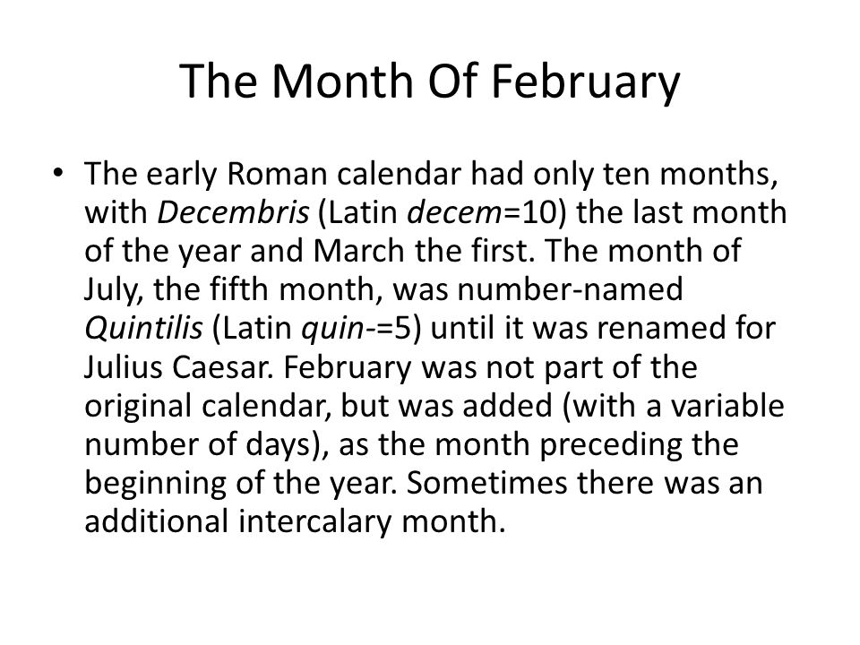 The Month Of February The early Roman calendar had only ten months, with Decembris (Latin decem=10) the last month of the year and March the first. Th