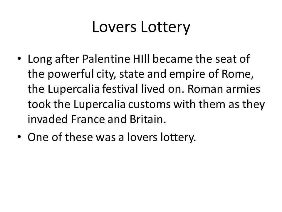 Lovers Lottery Long after Palentine HIll became the seat of the powerful city, state and empire of Rome, the Lupercalia festival lived on. Roman armie