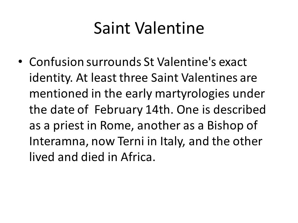 Saint Valentine Confusion surrounds St Valentine's exact identity. At least three Saint Valentines are mentioned in the early martyrologies under the
