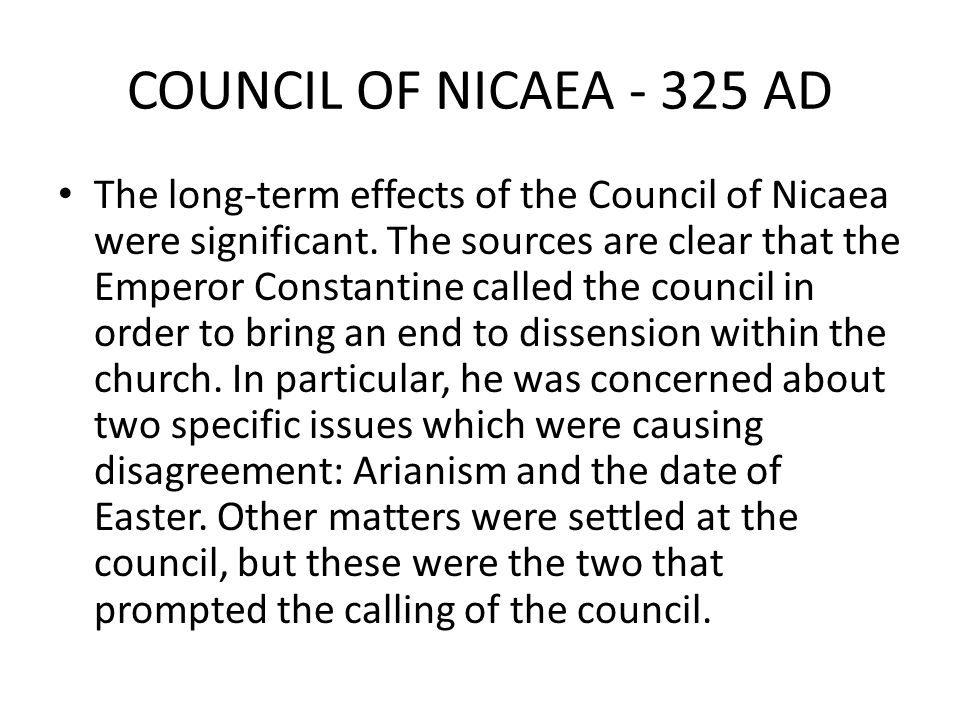 COUNCIL OF NICAEA - 325 AD The long-term effects of the Council of Nicaea were significant. The sources are clear that the Emperor Constantine called