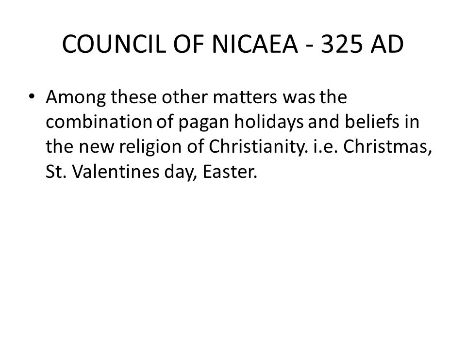 COUNCIL OF NICAEA - 325 AD Among these other matters was the combination of pagan holidays and beliefs in the new religion of Christianity. i.e. Chris