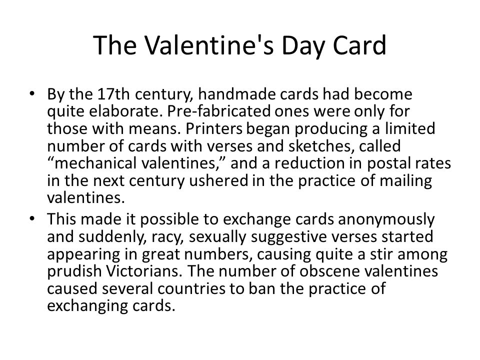 The Valentine's Day Card By the 17th century, handmade cards had become quite elaborate. Pre-fabricated ones were only for those with means. Printers