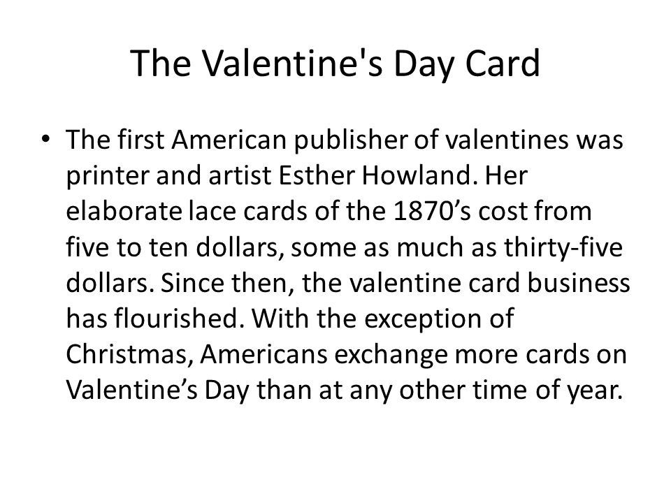 The Valentine's Day Card The first American publisher of valentines was printer and artist Esther Howland. Her elaborate lace cards of the 1870s cost