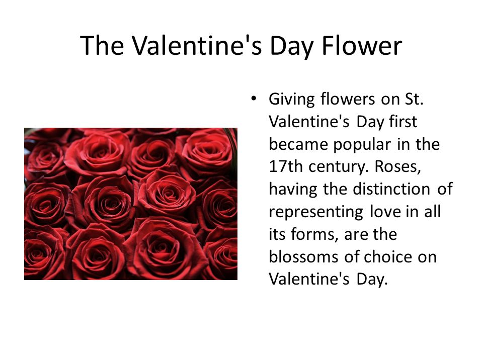 The Valentine's Day Flower Giving flowers on St. Valentine's Day first became popular in the 17th century. Roses, having the distinction of representi
