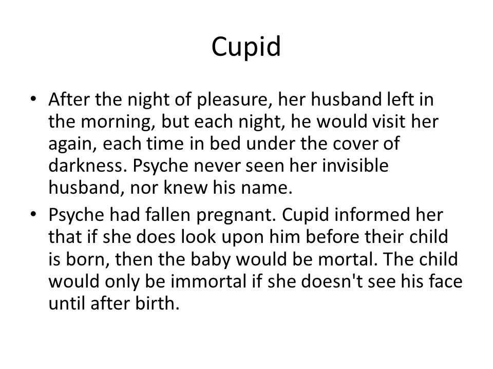 Cupid After the night of pleasure, her husband left in the morning, but each night, he would visit her again, each time in bed under the cover of dark
