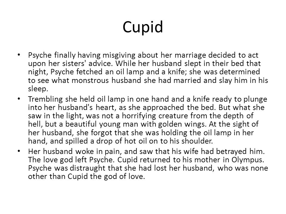 Cupid Psyche finally having misgiving about her marriage decided to act upon her sisters' advice. While her husband slept in their bed that night, Psy