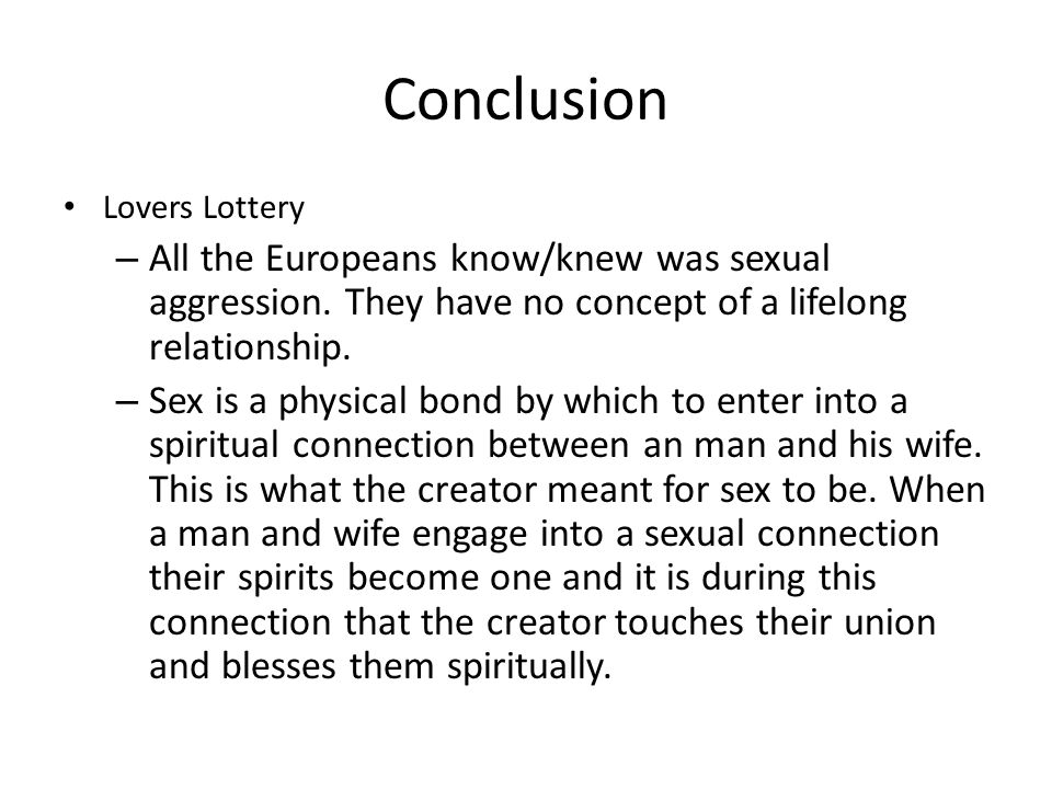 Conclusion Lovers Lottery – All the Europeans know/knew was sexual aggression. They have no concept of a lifelong relationship. – Sex is a physical bo