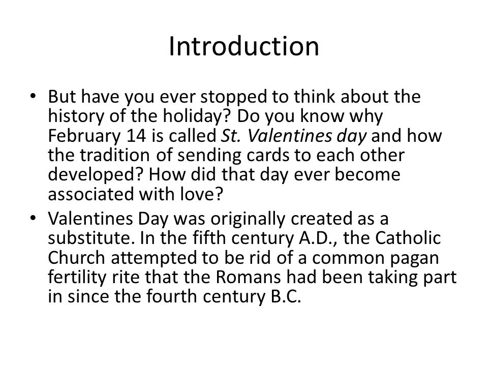 Introduction But have you ever stopped to think about the history of the holiday? Do you know why February 14 is called St. Valentines day and how the