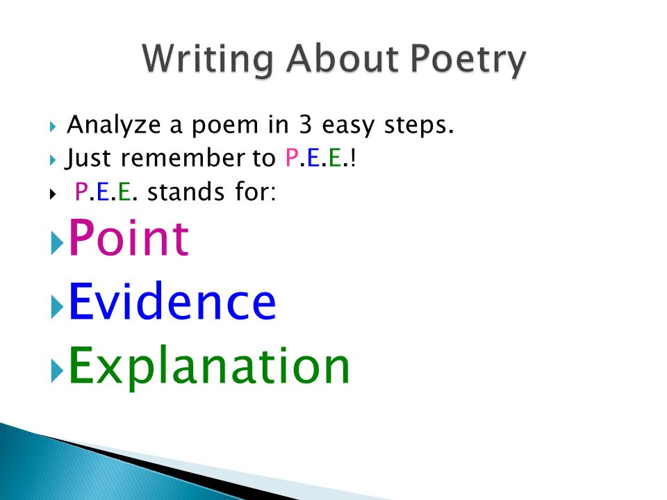 Analyze a poem in 3 easy steps. Just remember to P.E.E.! P.E.E. stands for: Point Evidence Explanation