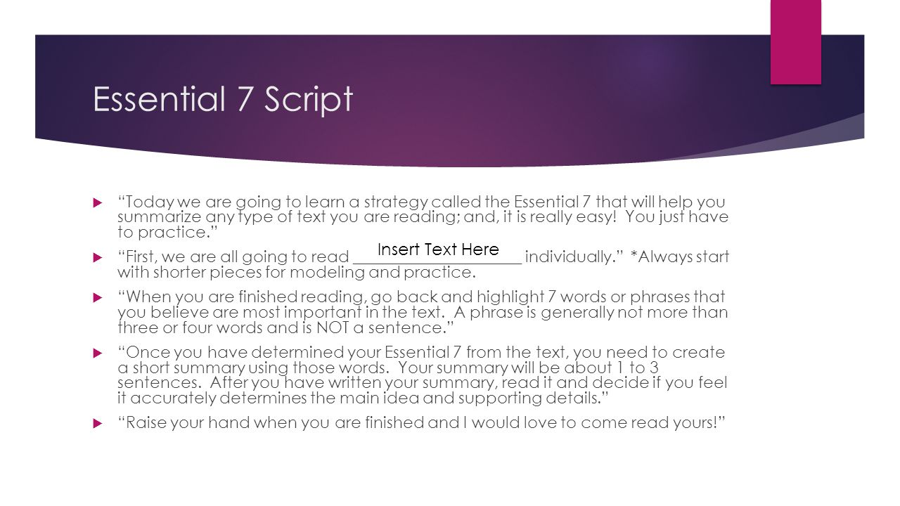 Essential 7 Script Today we are going to learn a strategy called the Essential 7 that will help you summarize any type of text you are reading; and, i