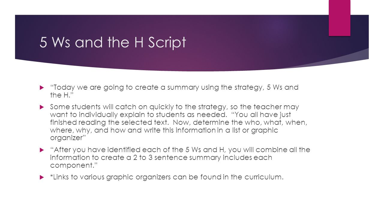 5 Ws and the H Script Today we are going to create a summary using the strategy, 5 Ws and the H. Some students will catch on quickly to the strategy,