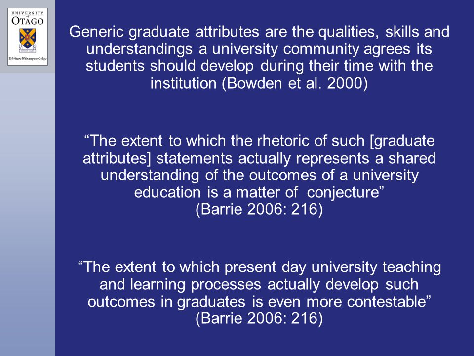 Generic graduate attributes are the qualities, skills and understandings a university community agrees its students should develop during their time w