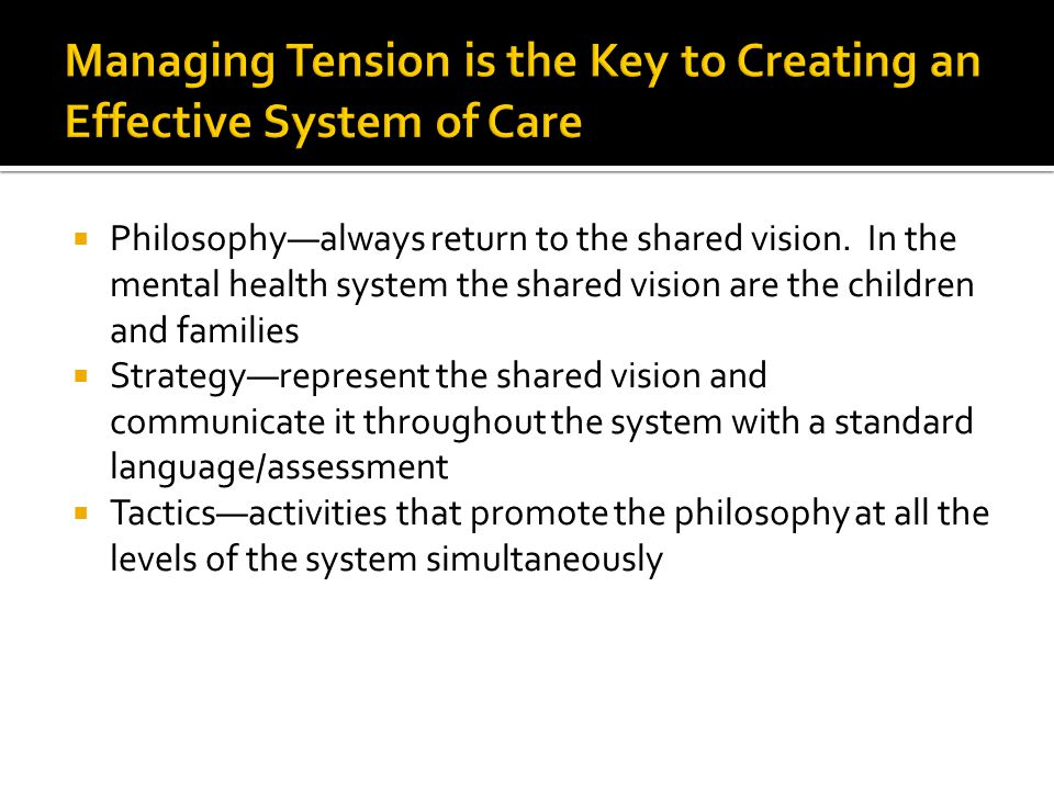 Philosophyalways return to the shared vision. In the mental health system the shared vision are the children and families Strategyrepresent the shared