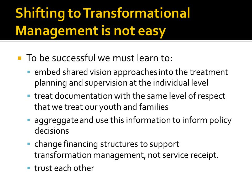 To be successful we must learn to: embed shared vision approaches into the treatment planning and supervision at the individual level treat documentat