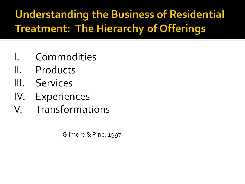 I.Commodities II.Products III.Services IV. Experiences V.Transformations - Gilmore & Pine, 1997