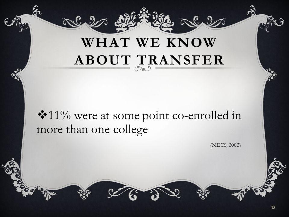 WHAT WE KNOW ABOUT TRANSFER 11% were at some point co-enrolled in more than one college (NECS, 2002) 12