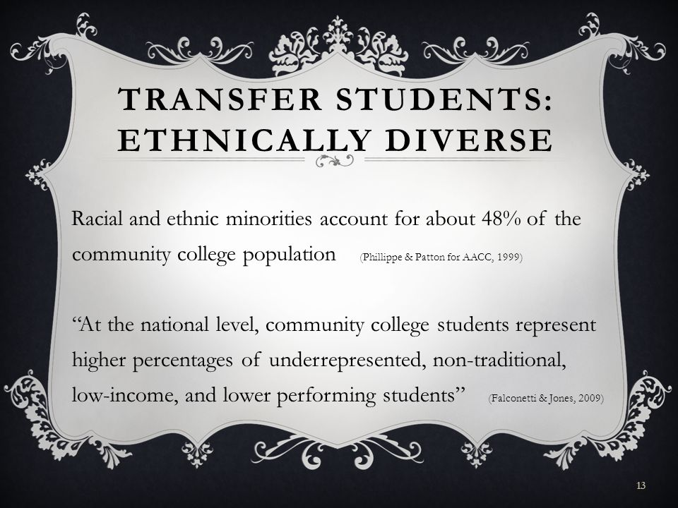 TRANSFER STUDENTS: ETHNICALLY DIVERSE Racial and ethnic minorities account for about 48% of the community college population (Phillippe & Patton for AACC, 1999) At the national level, community college students represent higher percentages of underrepresented, non-traditional, low-income, and lower performing students (Falconetti & Jones, 2009) 13