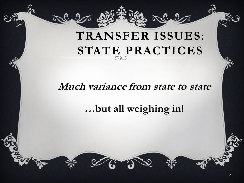 TRANSFER ISSUES: STATE PRACTICES Much variance from state to state …but all weighing in! 21