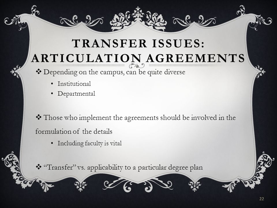 TRANSFER ISSUES: ARTICULATION AGREEMENTS Depending on the campus, can be quite diverse Institutional Departmental Those who implement the agreements should be involved in the formulation of the details Including faculty is vital Transfer vs.